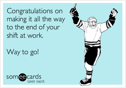 Congratulations onmaking it all the wayto the end of yourshift at work. Way to go!