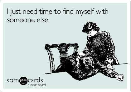 I just need time to find myself with someone else.