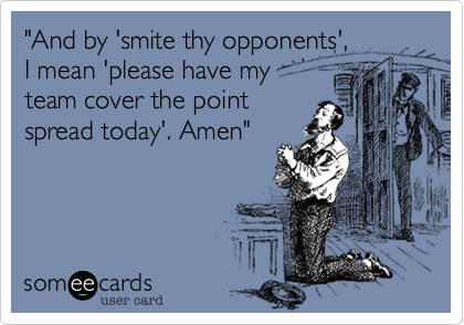 """""""And by 'smite thy opponents',I mean 'please have myteam cover the pointspread today'. Amen"""""""