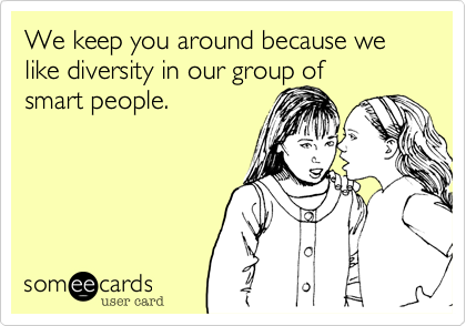 We keep you around because we like diversity in our group ofsmart people.