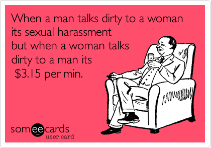 When a man talks dirty to a woman its sexual harassment 