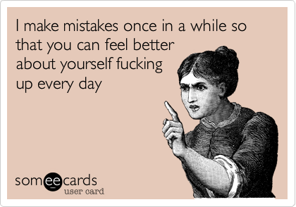 I make mistakes once in a while so that you can feel better