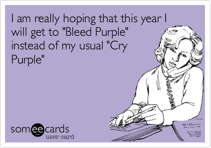 """I am really hoping that this year Iwill get to """"Bleed Purple""""instead of my usual """"CryPurple"""""""