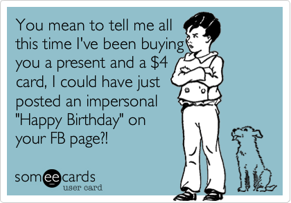 """You mean to tell me allthis time I've been buying you a present and a $4 card, I could have just posted an impersonal""""Happy Birthday"""" onyour FB page?!"""
