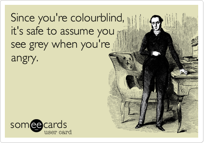 Since you're colourblind,it's safe to assume you see grey when you'reangry.