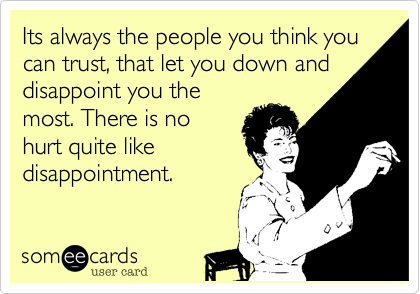 Its always the people you think you can trust, that let you down and