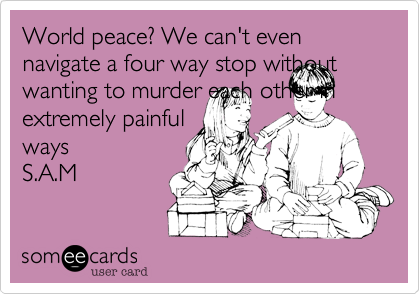 World peace? We can't even navigate a four way stop without wanting to murder each other in extremely painful