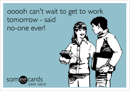 ooooh can't wait to get to work tomorrow - saidno-one ever!