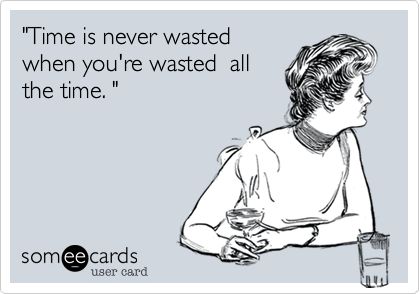 """Time is never wasted 
