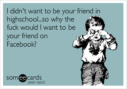 I didn't want to be your friend in highschool...so why the