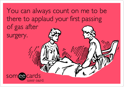 You can always count on me to be there to applaud your first passing of gas aftersurgery.