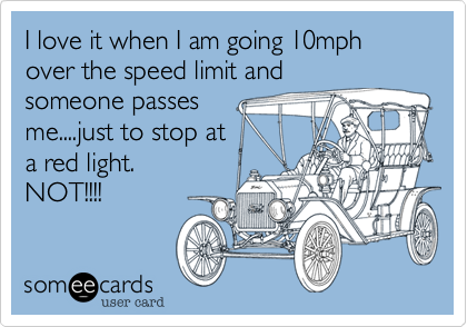 I love it when I am going 10mph over the speed limit and