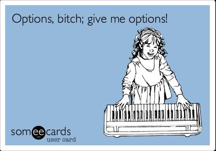 Options, bitch; give me options!