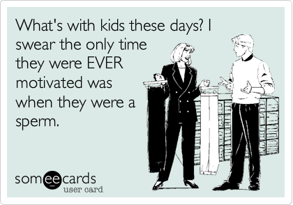 What's with kids these days? Iswear the only timethey were EVERmotivated waswhen they were asperm.