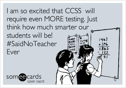 I am so excited that CCSS  will require even MORE testing. Just think how much smarter our  students will be!