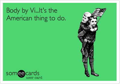 Body by Vi...It's theAmerican thing to do.