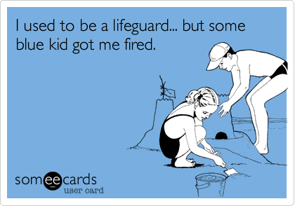 I used to be a lifeguard... but some blue kid got me fired.