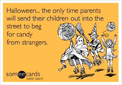 Halloween... the only time parents will send their children out into the street to beg 
