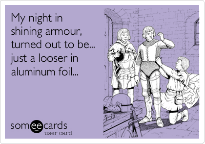 My night in shining armour,turned out to be...just a looser in aluminum foil...