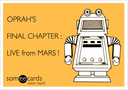 OPRAH'S FINAL CHAPTER :LIVE from MARS !