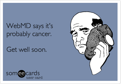 WebMD says it'sprobably cancer.Get well soon.