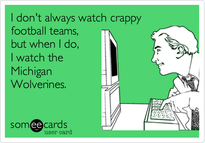 I don't always watch crappy football teams,but when I do,I watch theMichiganWolverines.