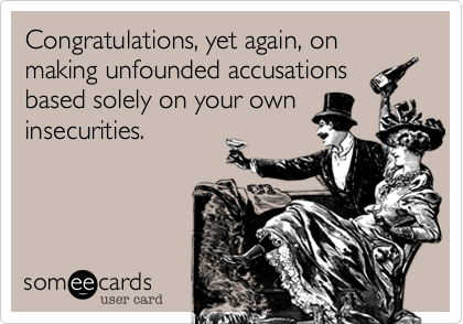 Congratulations, yet again, on  making unfounded accusationsbased solely on your own insecurities.