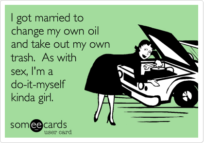 I got married tochange my own oiland take out my owntrash.  As withsex, I'm ado-it-myselfkinda girl.