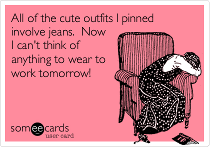 All of the cute outfits I pinnedinvolve jeans.  Now I can't think of anything to wear towork tomorrow!