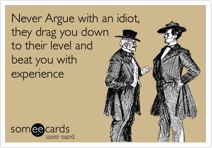 Never argue with an idiot.