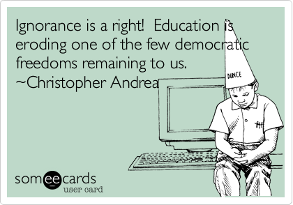 Ignorance is a right!  Education is eroding one of the few democratic freedoms remaining to us.  ~Christopher Andrea