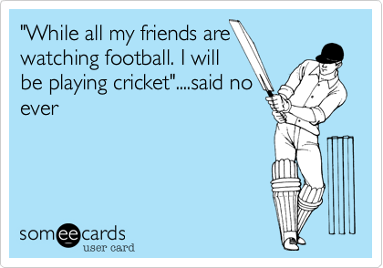 """""""While all my friends arewatching football. I willbe playing cricket""""....said noever"""