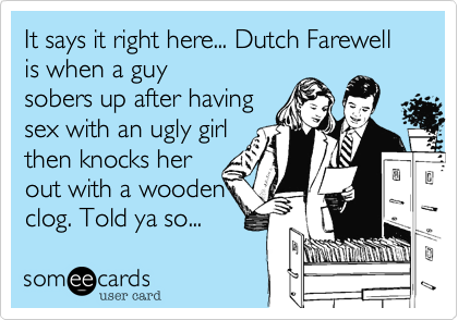 It says it right here... Dutch Farewell is when a guysobers up after havingsex with an ugly girlthen knocks herout with a wooden   clog. Told ya so...