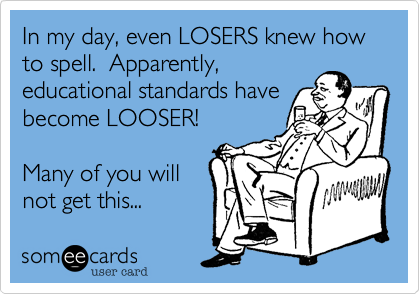 In my day, even LOSERS knew how to spell.  Apparently,educational standards havebecome LOOSER!Many of you willnot get this...