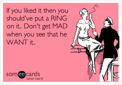 If you liked it then youshould've put a RINGon it.. Don't get MADwhen you see that heWANT it..