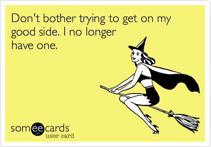 Don't bother trying to get on my good side. I no longerhave one.