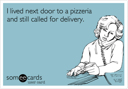 I lived next door to a pizzeria