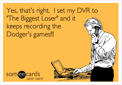 """Yes, that's right.  I set my DVR to """"The Biggest Loser"""" and itkeeps recording theDodger's games!!!"""