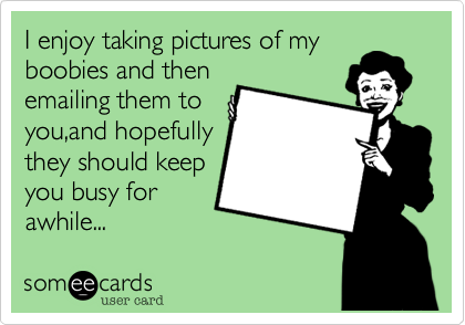 I enjoy taking pictures of myboobies and thenemailing them toyou,and hopefullythey should keepyou busy forawhile...
