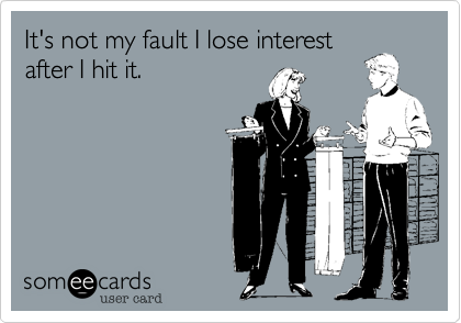 It's not my fault I lose interestafter I hit it.