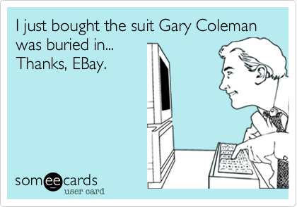 I just bought the suit Gary Coleman was buried in...