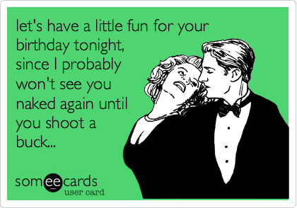 let's have a little fun for your birthday tonight,  since I probablywon't see younaked again untilyou shoot abuck...