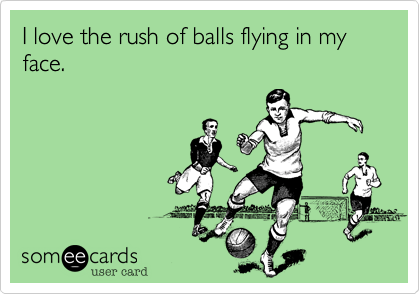 I love the rush of balls flying in my face.
