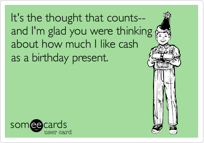 It's the thought that counts--and I'm glad you were thinkingabout how much I like cashas a birthday present.