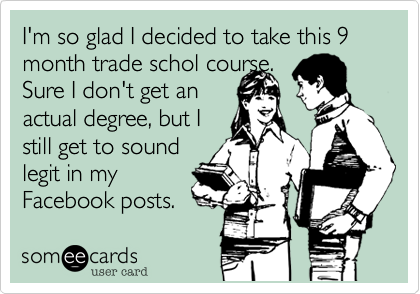 I'm so glad I decided to take this 9 month trade schol course.Sure I don't get anactual degree, but Istill get to soundlegit in myFacebook posts.