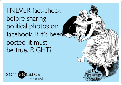 I NEVER fact-checkbefore sharingpolitical photos on facebook. If it's beenposted, it mustbe true. RIGHT?