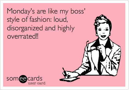 Monday's are like my boss'style of fashion: loud,disorganized and highlyoverrated!!