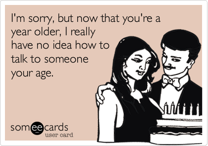 I'm sorry, but now that you're a year older, I reallyhave no idea how totalk to someoneyour age.