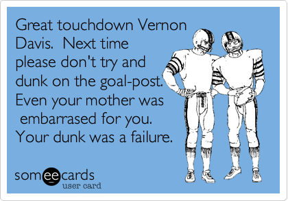 Great touchdown VernonDavis.  Next timeplease don't try anddunk on the goal-post.Even your mother was embarrased for you. Your dunk was a failure.