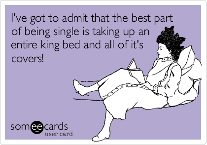 I've got to admit that the best part of being single is taking up an